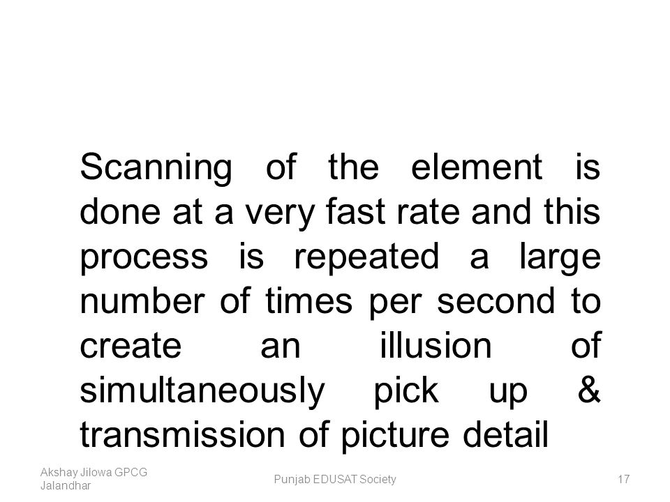 Scanning of the element is done at a very fast rate and this process is repeated a large number of times per second to create an illusion of simultaneously pick up & transmission of picture detail