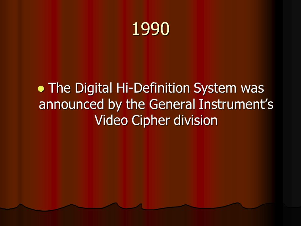 1990 The Digital Hi-Definition System was announced by the General Instrument's Video Cipher division.