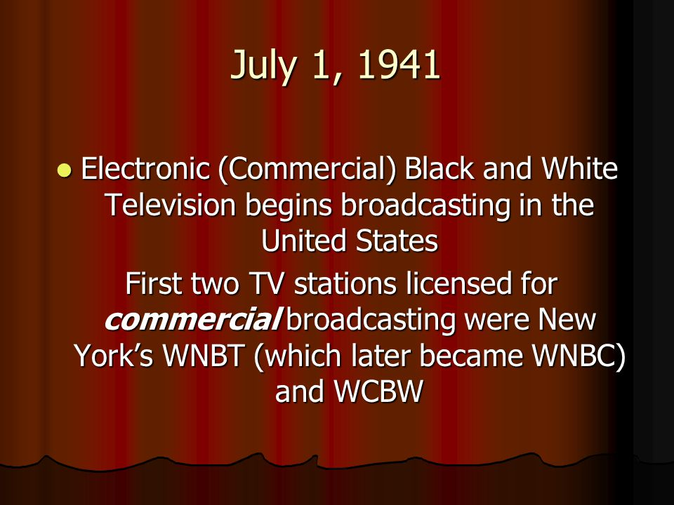 July 1, 1941 Electronic (Commercial) Black and White Television begins broadcasting in the United States.