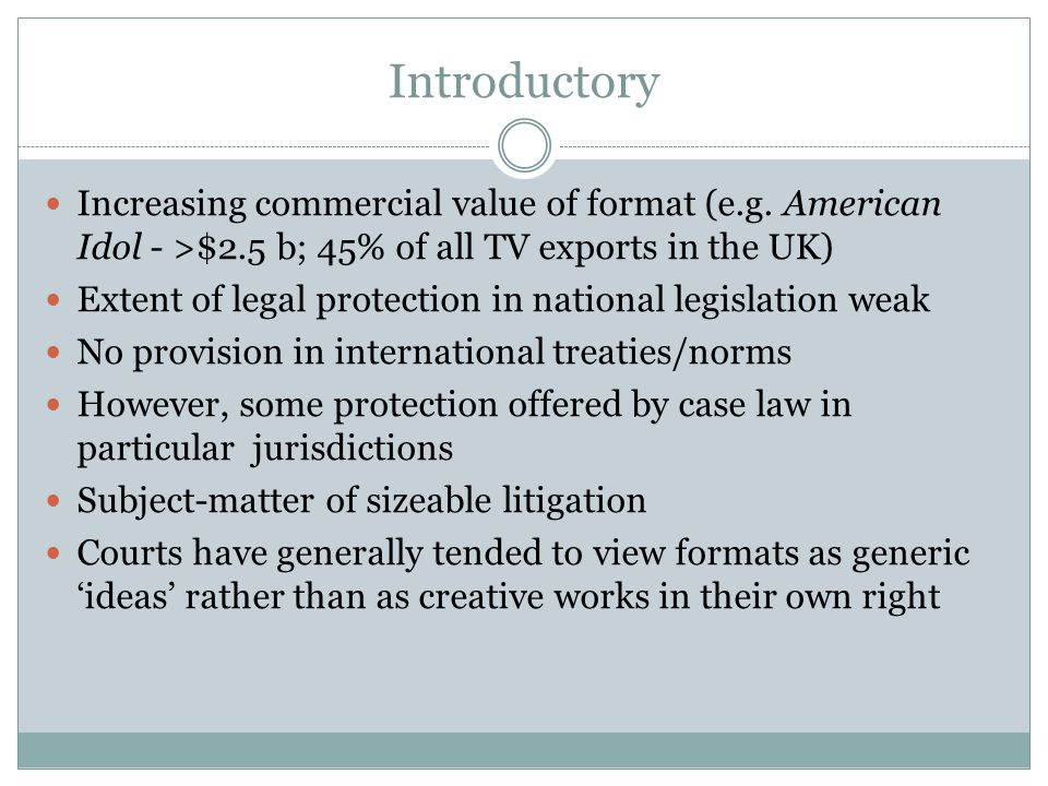 Introductory Increasing commercial value of format (e.g. American Idol - >$2.5 b; 45% of all TV exports in the UK)