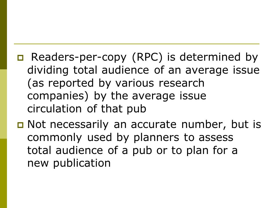 Readers-per-copy (RPC) is determined by dividing total audience of an average issue (as reported by various research companies) by the average issue circulation of that pub