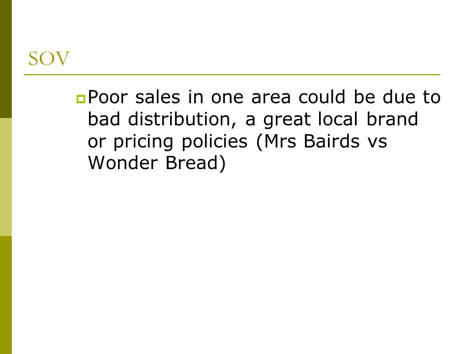 SOV Poor sales in one area could be due to bad distribution, a great local brand or pricing policies (Mrs Bairds vs Wonder Bread)