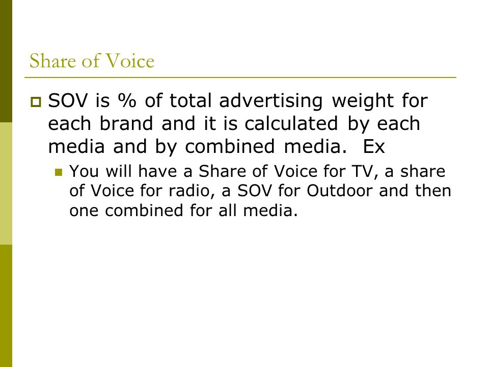Share of Voice SOV is % of total advertising weight for each brand and it is calculated by each media and by combined media. Ex.
