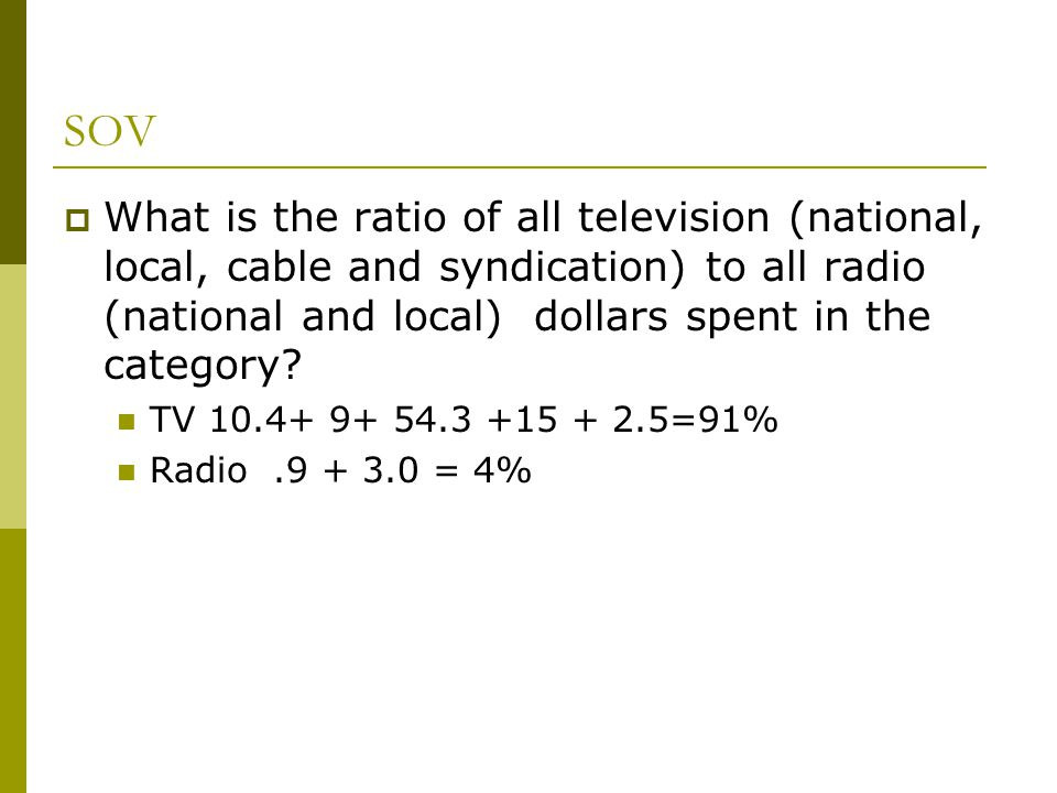 SOV What is the ratio of all television (national, local, cable and syndication) to all radio (national and local) dollars spent in the category
