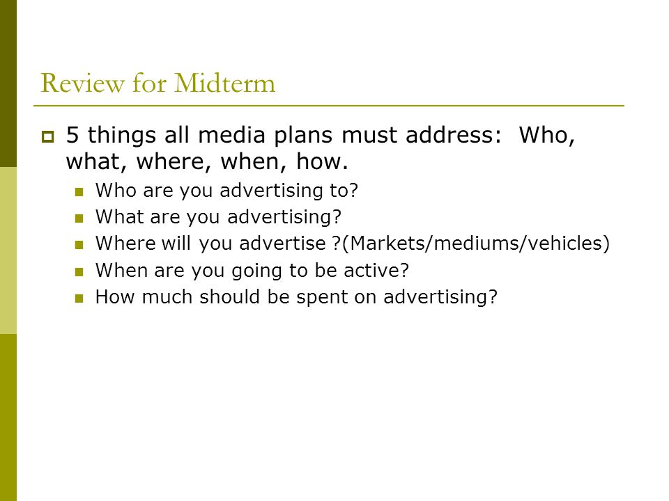 Review for Midterm 5 things all media plans must address: Who, what, where, when, how. Who are you advertising to