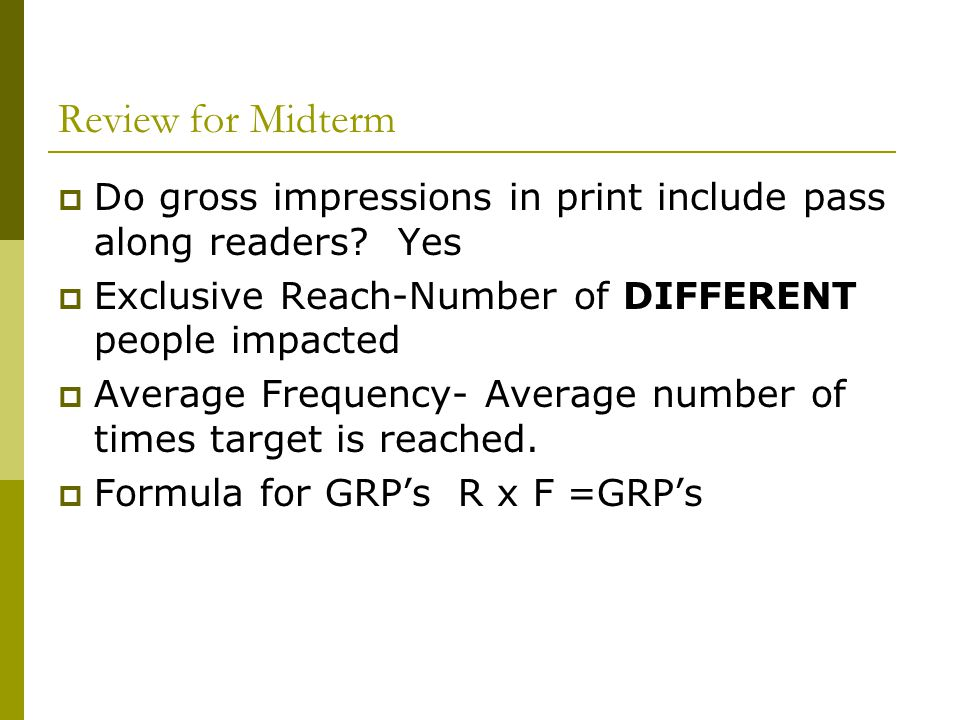 Review for Midterm Do gross impressions in print include pass along readers Yes. Exclusive Reach-Number of DIFFERENT people impacted.