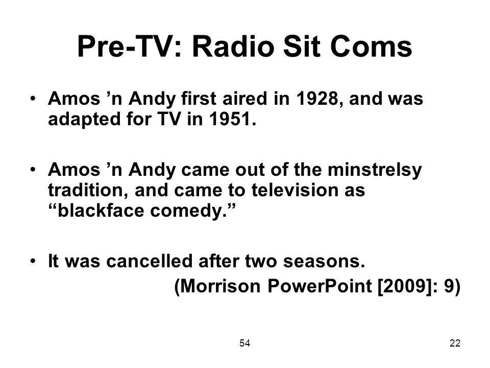 Pre-TV: Radio Sit Coms Amos 'n Andy first aired in 1928, and was adapted for TV in 1951.