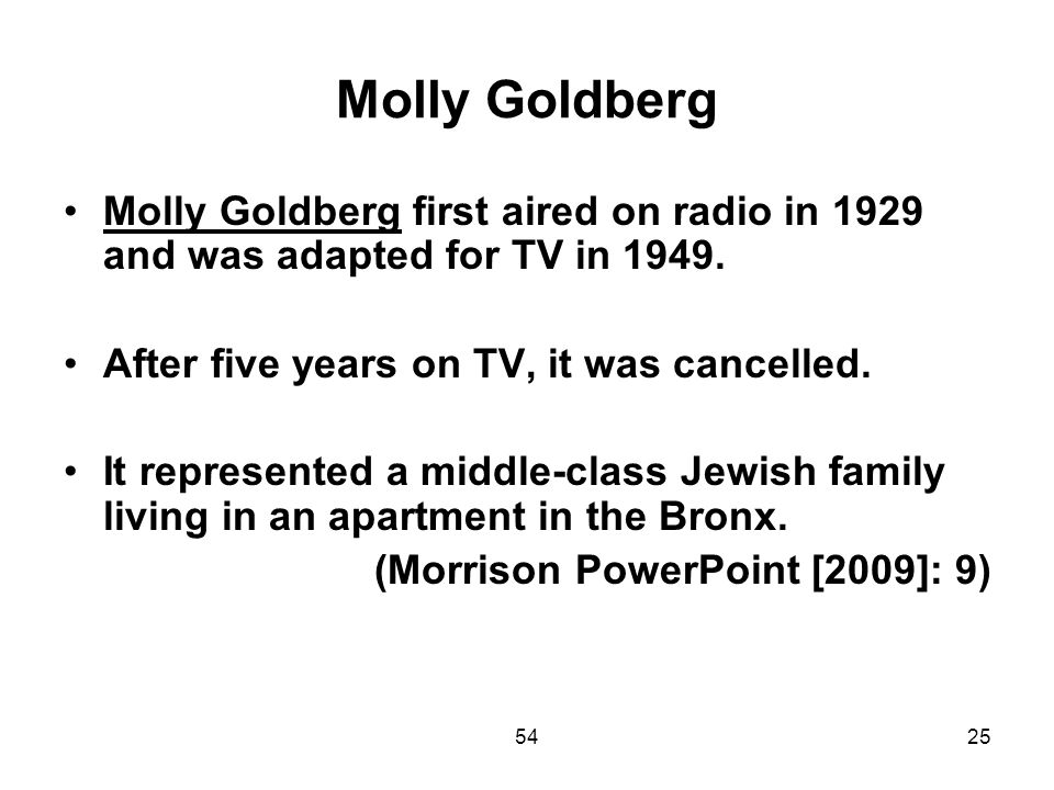 Molly Goldberg Molly Goldberg first aired on radio in 1929 and was adapted for TV in 1949. After five years on TV, it was cancelled.