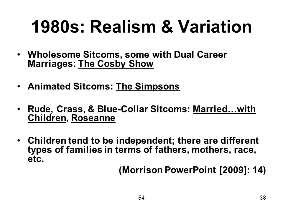 1980s: Realism & Variation Wholesome Sitcoms, some with Dual Career Marriages: The Cosby Show. Animated Sitcoms: The Simpsons.