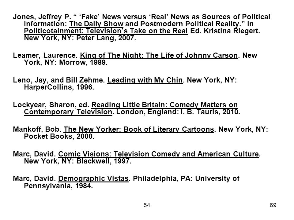 Jones, Jeffrey P. 'Fake' News versus 'Real' News as Sources of Political lnformation: The Daily Show and Postmodern Political Reality. in Politicotainment: Television's Take on the Real Ed. Kristina Riegert. New York, NY: Peter Lang, 2007.