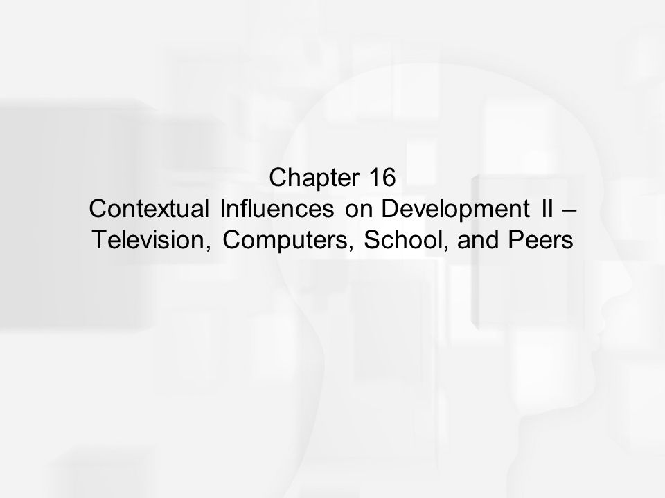 Chapter 16 Contextual Influences on Development II – Television, Computers, School, and Peers