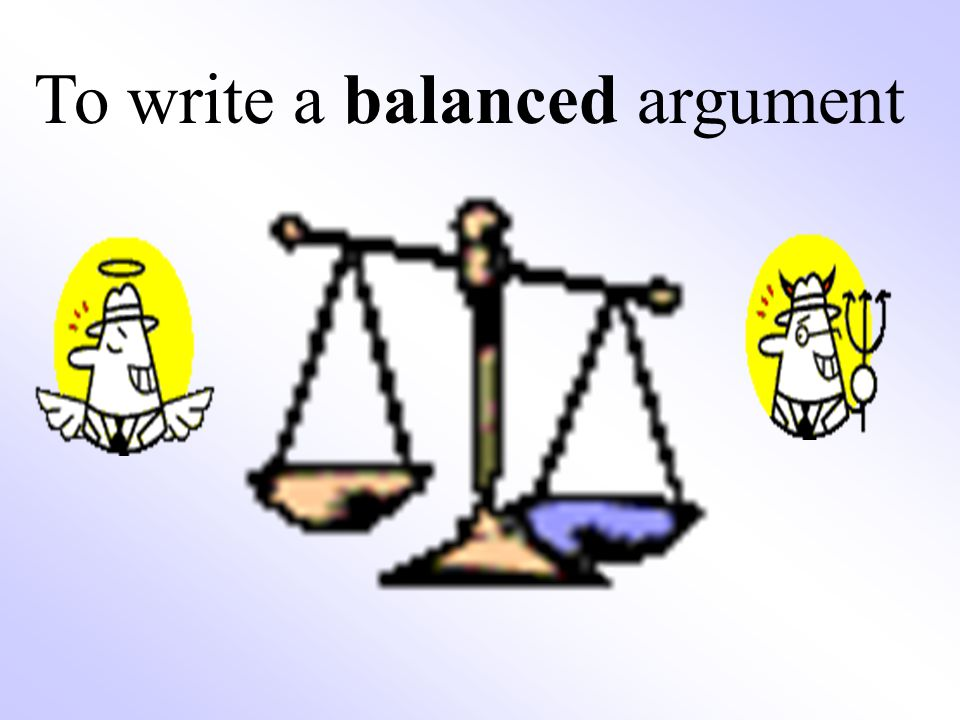 balanced argument essay The arguments for and against hunting are complicated this page explains wildlife management, ethics, recreation, and human/deer conflicts.