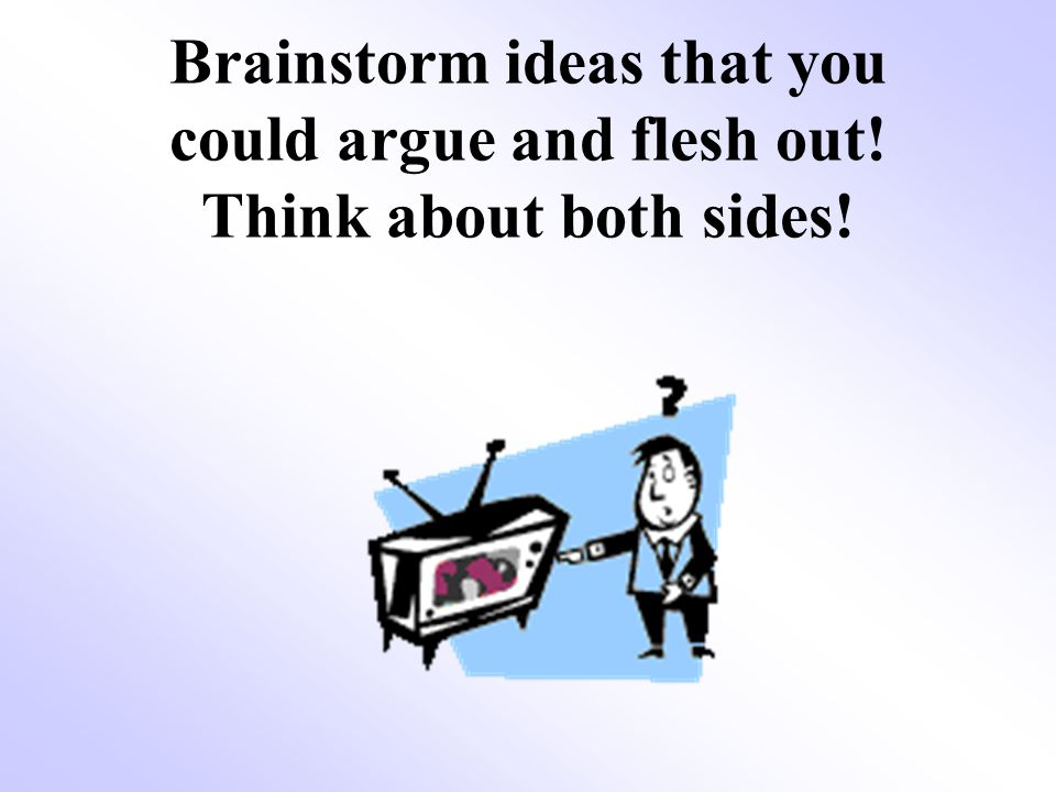 Brainstorm ideas that you could argue and flesh out