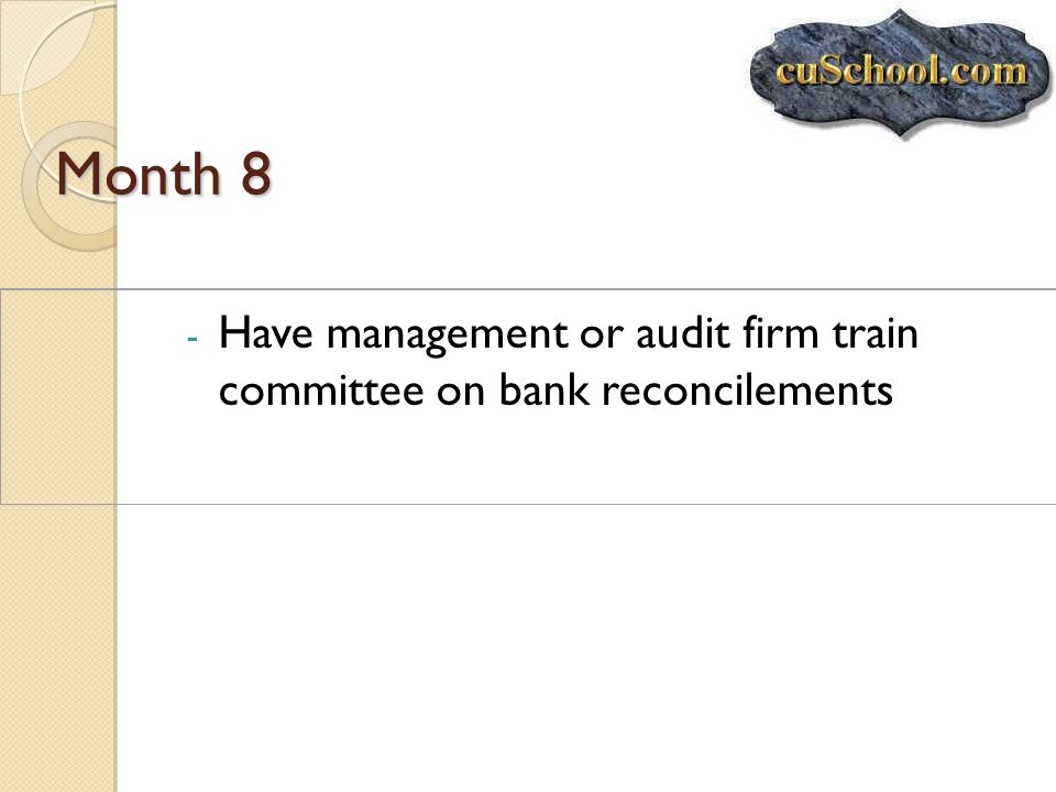 Month 8 Have management or audit firm train committee on bank reconcilements.