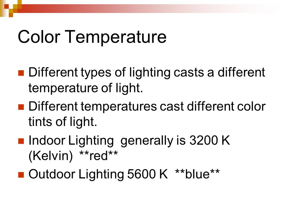 Color Temperature Different types of lighting casts a different temperature of light. Different temperatures cast different color tints of light.