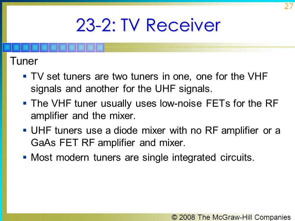 23-2: TV Receiver Tuner. TV set tuners are two tuners in one, one for the VHF signals and another for the UHF signals.