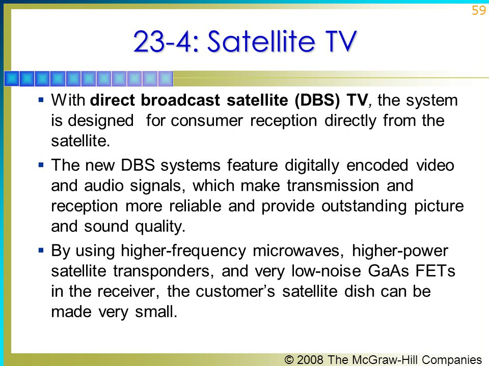 23-4: Satellite TV With direct broadcast satellite (DBS) TV, the system is designed for consumer reception directly from the satellite.