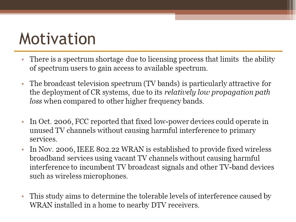 Motivation There is a spectrum shortage due to licensing process that limits the ability of spectrum users to gain access to available spectrum.