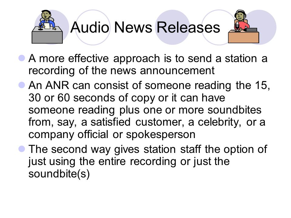 Audio News Releases A more effective approach is to send a station a recording of the news announcement.