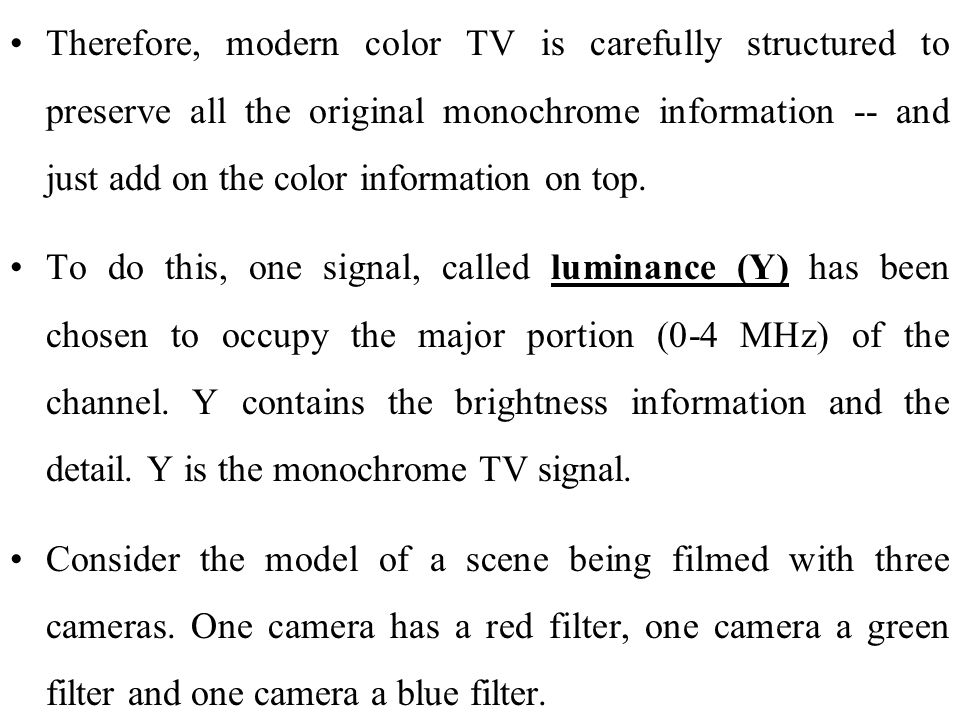 Therefore, modern color TV is carefully structured to preserve all the original monochrome information -- and just add on the color information on top.
