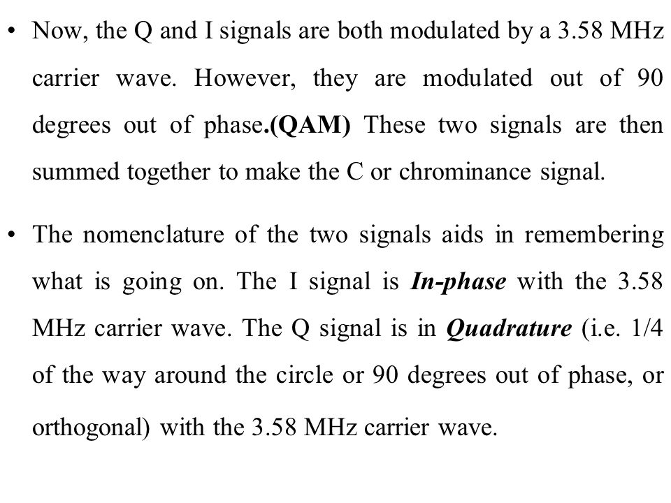 Now, the Q and I signals are both modulated by a 3.58 MHz carrier wave. However, they are modulated out of 90 degrees out of phase.(QAM) These two signals are then summed together to make the C or chrominance signal.