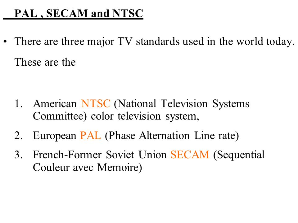 PAL , SECAM and NTSC There are three major TV standards used in the world today. These are the.