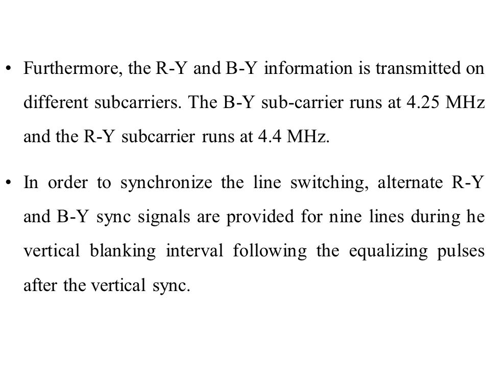 Furthermore, the R-Y and B-Y information is transmitted on different subcarriers. The B-Y sub-carrier runs at 4.25 MHz and the R-Y subcarrier runs at 4.4 MHz.
