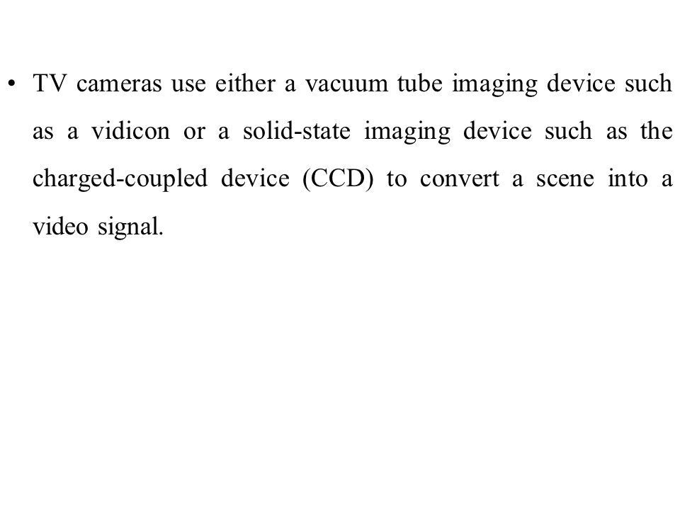 TV cameras use either a vacuum tube imaging device such as a vidicon or a solid-state imaging device such as the charged-coupled device (CCD) to convert a scene into a video signal.