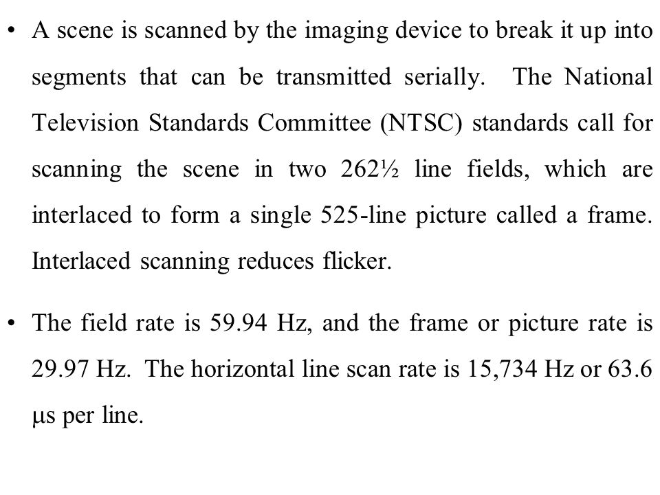 A scene is scanned by the imaging device to break it up into segments that can be transmitted serially. The National Television Standards Committee (NTSC) standards call for scanning the scene in two 262½ line fields, which are interlaced to form a single 525-line picture called a frame. Interlaced scanning reduces flicker.