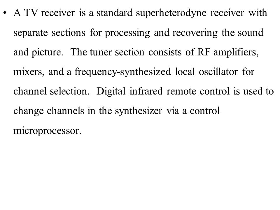 A TV receiver is a standard superheterodyne receiver with separate sections for processing and recovering the sound and picture.