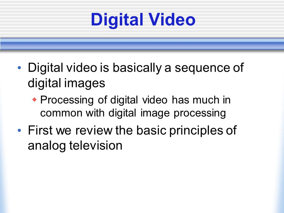 Digital Video Digital video is basically a sequence of digital images