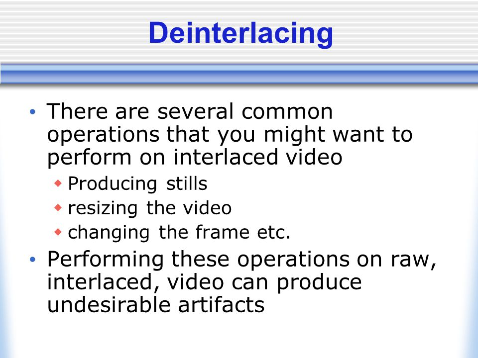 Deinterlacing There are several common operations that you might want to perform on interlaced video.