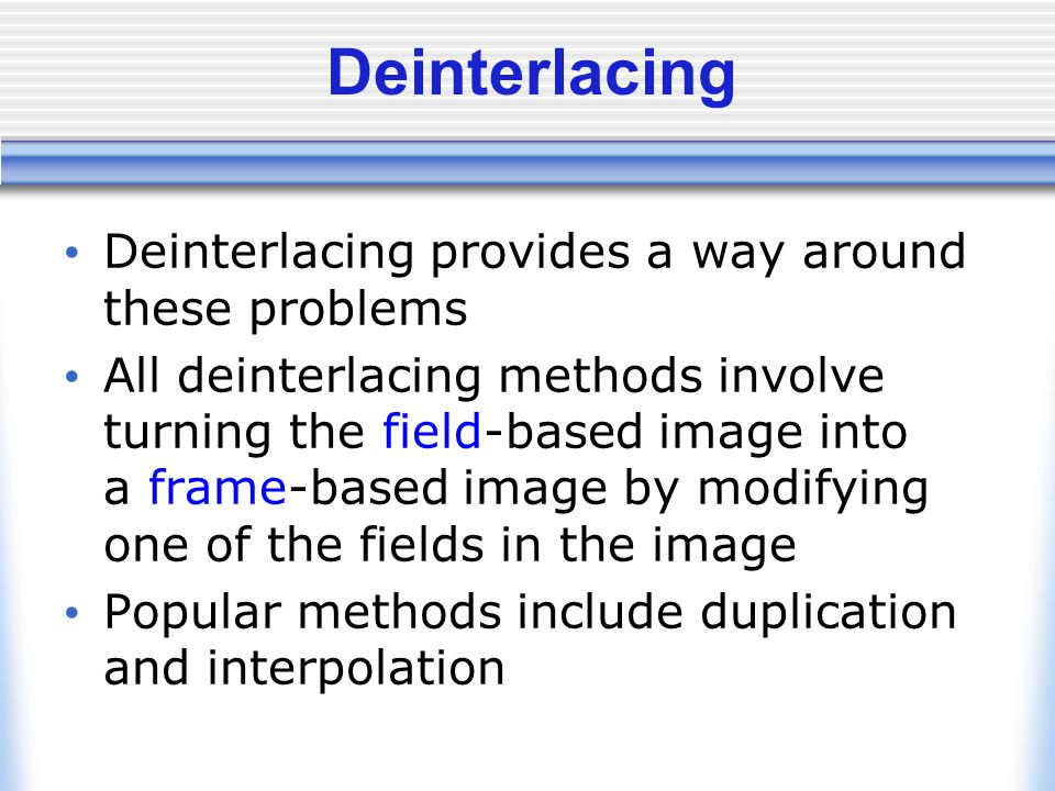 Deinterlacing Deinterlacing provides a way around these problems