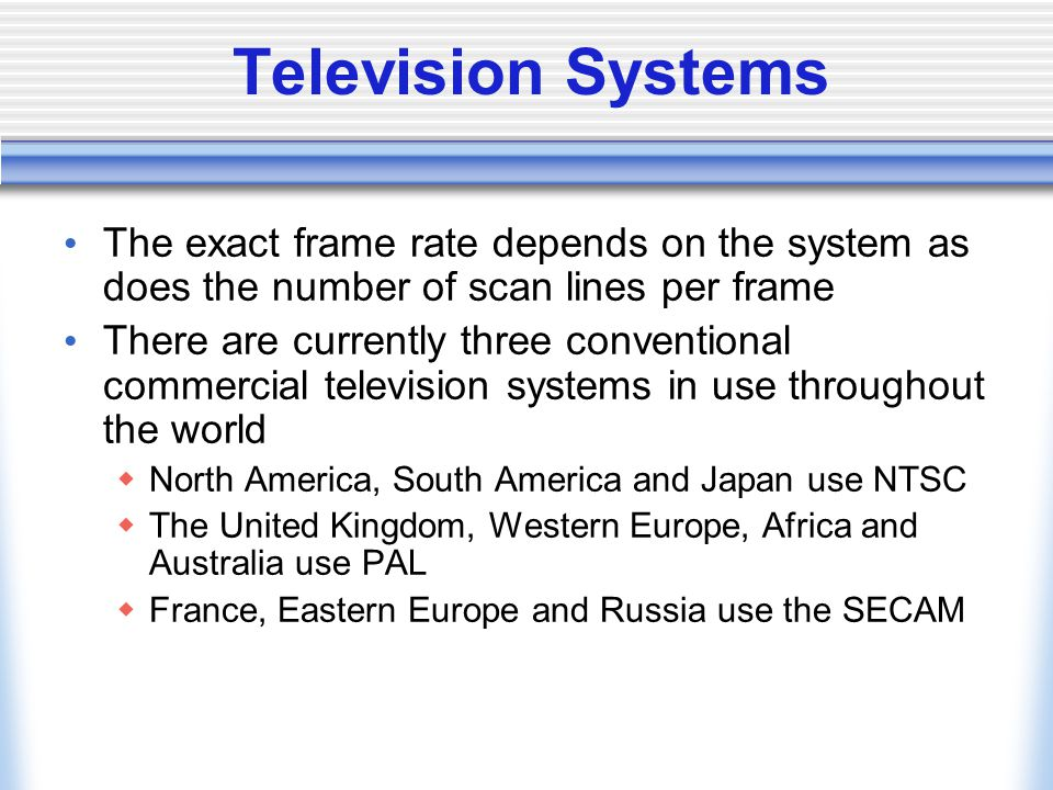 Television Systems The exact frame rate depends on the system as does the number of scan lines per frame.