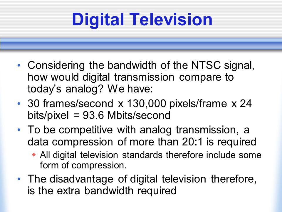 Digital Television Considering the bandwidth of the NTSC signal, how would digital transmission compare to today's analog We have: