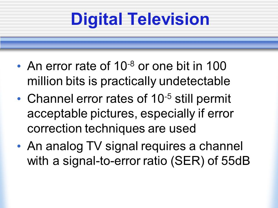Digital Television An error rate of 10-8 or one bit in 100 million bits is practically undetectable.