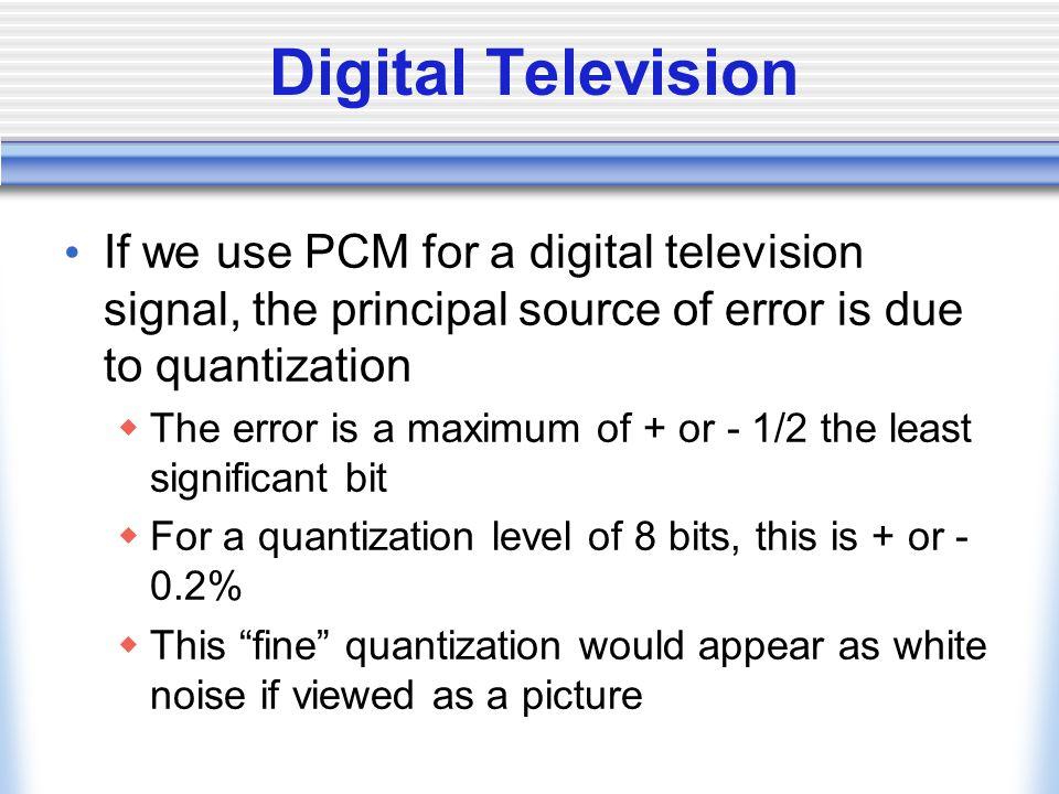 Digital Television If we use PCM for a digital television signal, the principal source of error is due to quantization.
