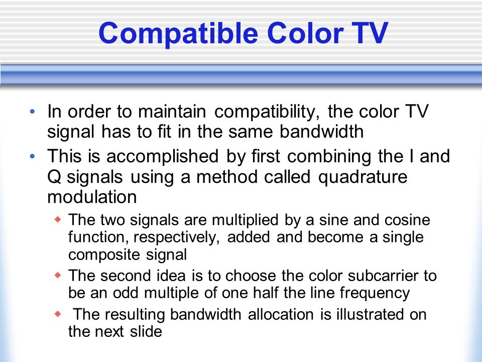 Compatible Color TV In order to maintain compatibility, the color TV signal has to fit in the same bandwidth.