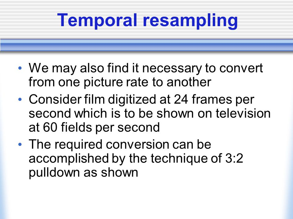 Temporal resampling We may also find it necessary to convert from one picture rate to another.