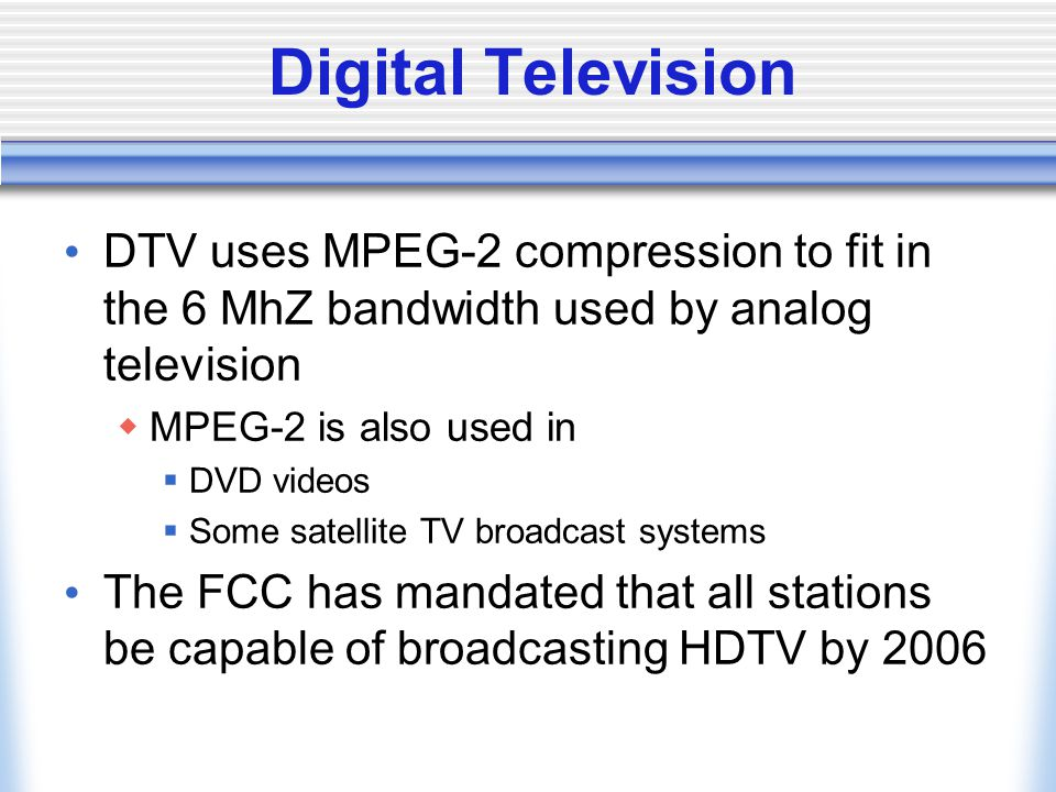 Digital Television DTV uses MPEG-2 compression to fit in the 6 MhZ bandwidth used by analog television.