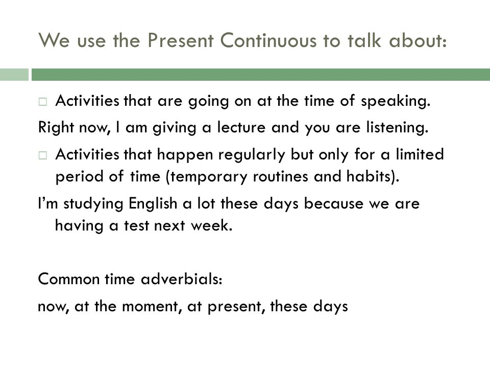 We use the Present Continuous to talk about: