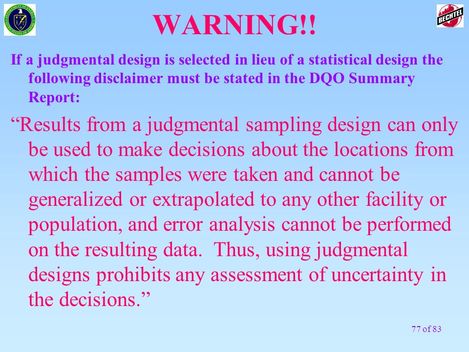 WARNING!!If a judgmental design is selected in lieu of a statistical design the following disclaimer must be stated in the DQO Summary Report: