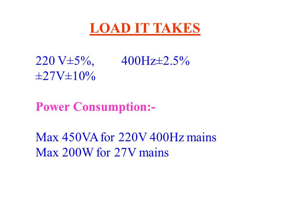 LOAD IT TAKES 220 V±5%, 400Hz±2.5% ±27V±10% Power Consumption:-