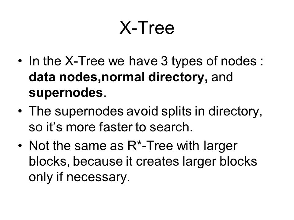 X-Tree In the X-Tree we have 3 types of nodes : data nodes,normal directory, and supernodes.
