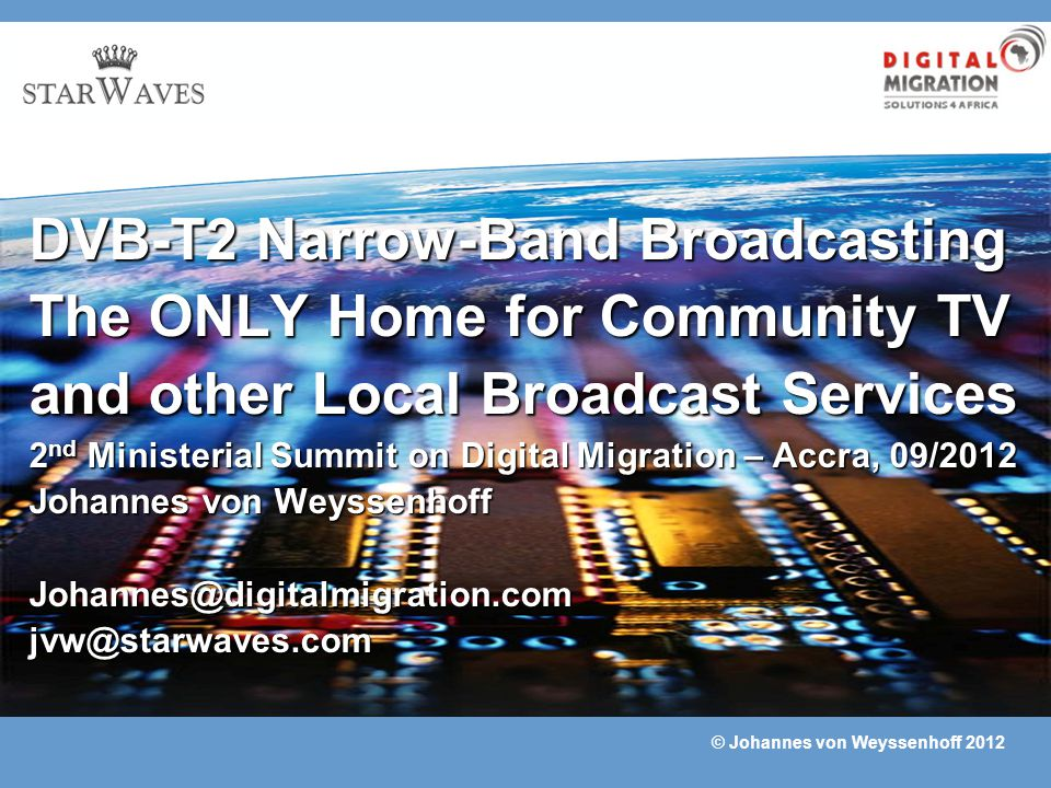 DVB-T2 Narrow-Band Broadcasting The ONLY Home for Community TV and other Local Broadcast Services 2nd Ministerial Summit on Digital Migration – Accra, 09/2012 Johannes von Weyssenhoff Johannes@digitalmigration.com jvw@starwaves.com