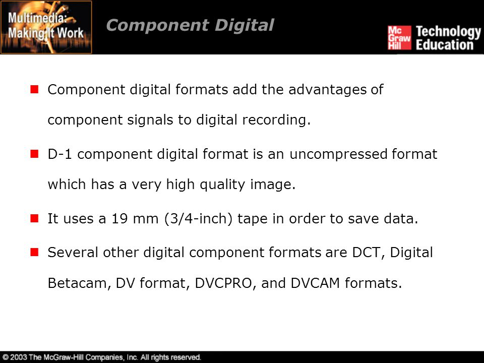 Component Digital Component digital formats add the advantages of component signals to digital recording.