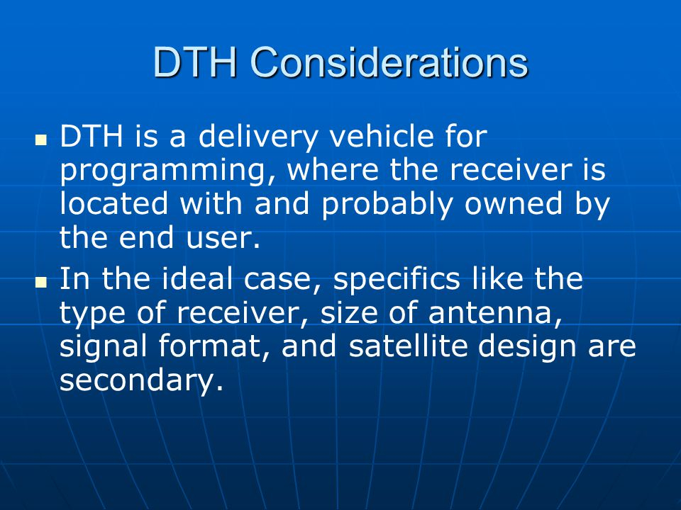 DTH Considerations DTH is a delivery vehicle for programming, where the receiver is located with and probably owned by the end user.