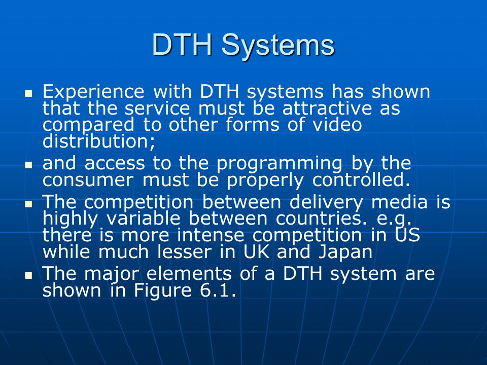 DTH Systems Experience with DTH systems has shown that the service must be attractive as compared to other forms of video distribution;