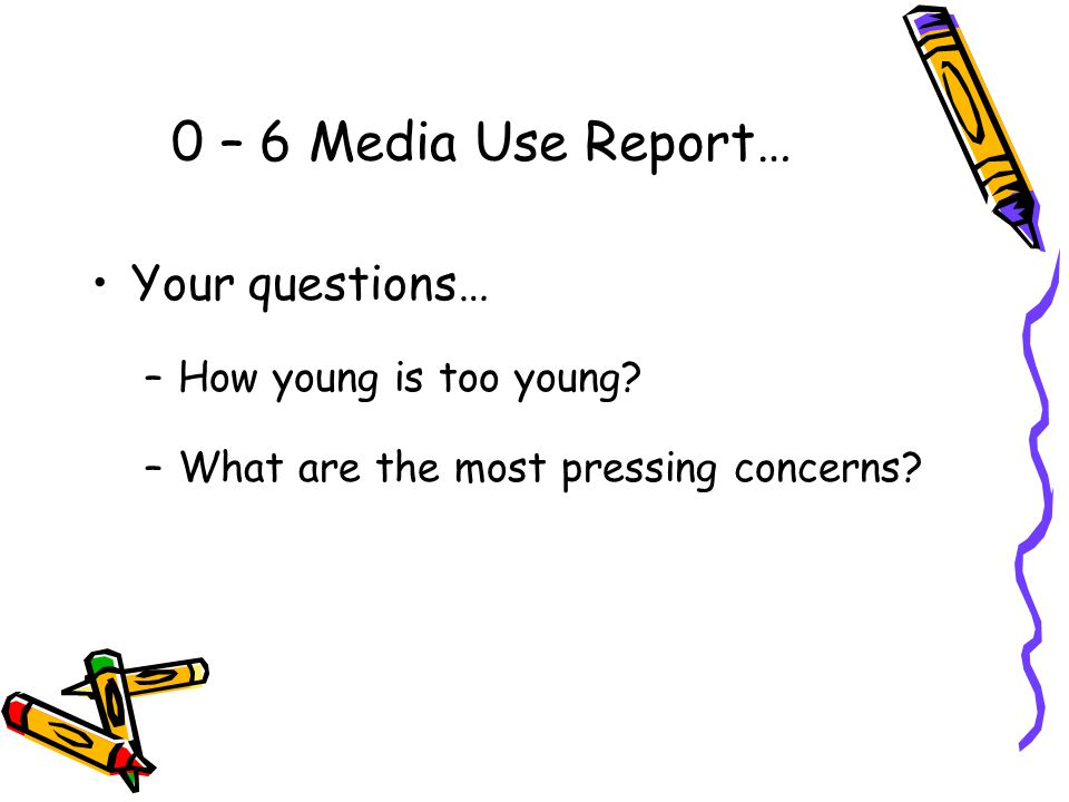 0 – 6 Media Use Report… Your questions… How young is too young