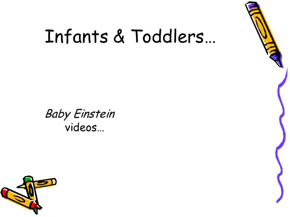 Infants & Toddlers… Baby Einstein videos…